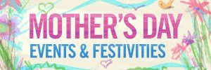 Mothers Day Events & Festivities